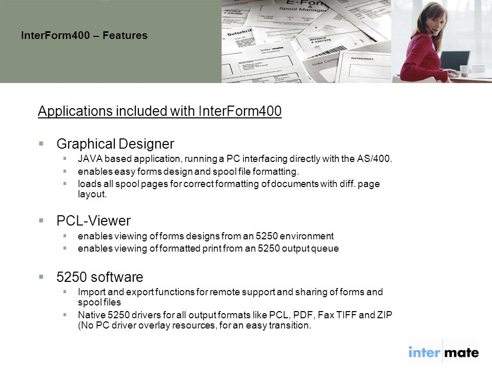 InterForm400 – Features Applications included with InterForm400  Graphical Designer  JAVA based application, running a PC interfacing directly with the AS/400.