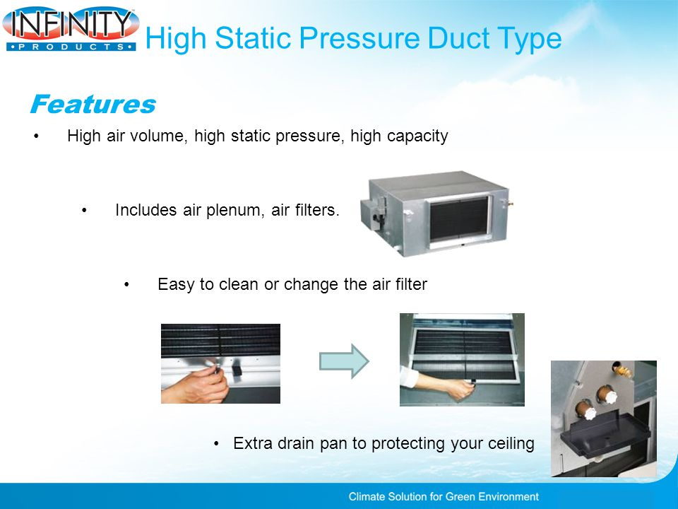 High Static Pressure Duct Type Features High air volume, high static pressure, high capacity Easy to clean or change the air filter Extra drain pan to protecting your ceiling Includes air plenum, air filters.