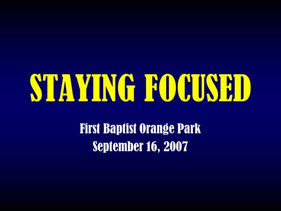 STAYING FOCUSED First Baptist Orange Park September 16, 2007