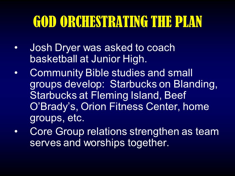 GOD ORCHESTRATING THE PLAN Josh Dryer was asked to coach basketball at Junior High. Community Bible studies and small groups develop: Starbucks on Bla