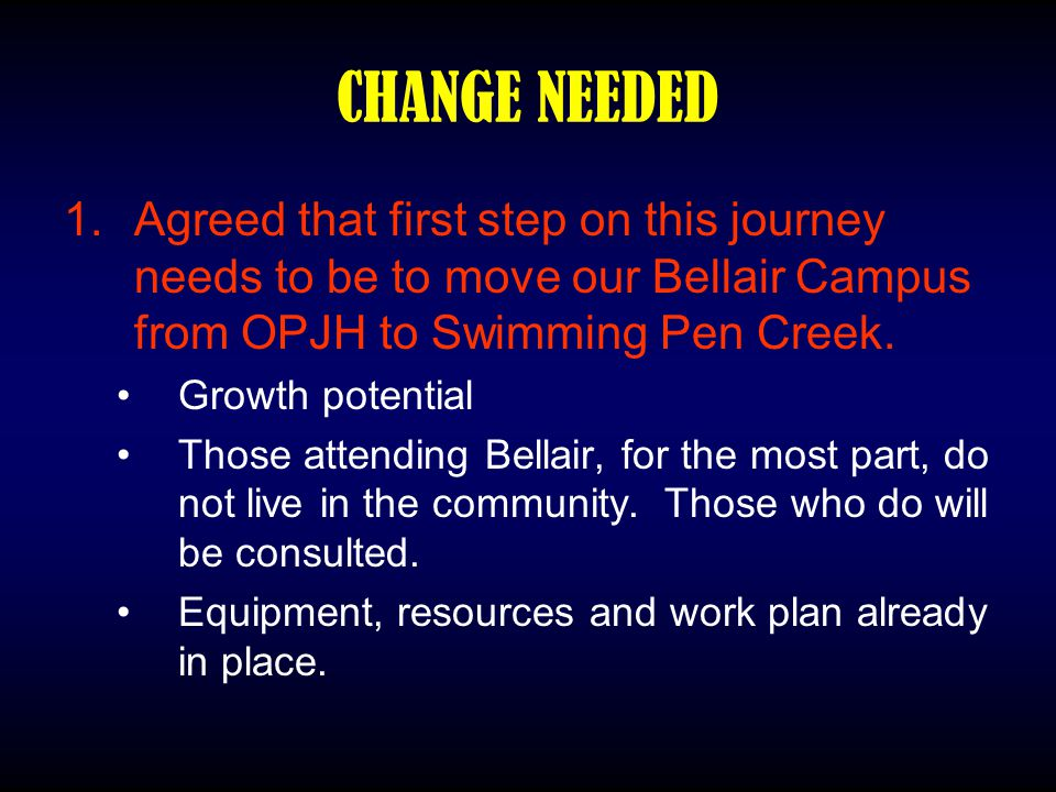 CHANGE NEEDED 1.Agreed that first step on this journey needs to be to move our Bellair Campus from OPJH to Swimming Pen Creek. Growth potential Those