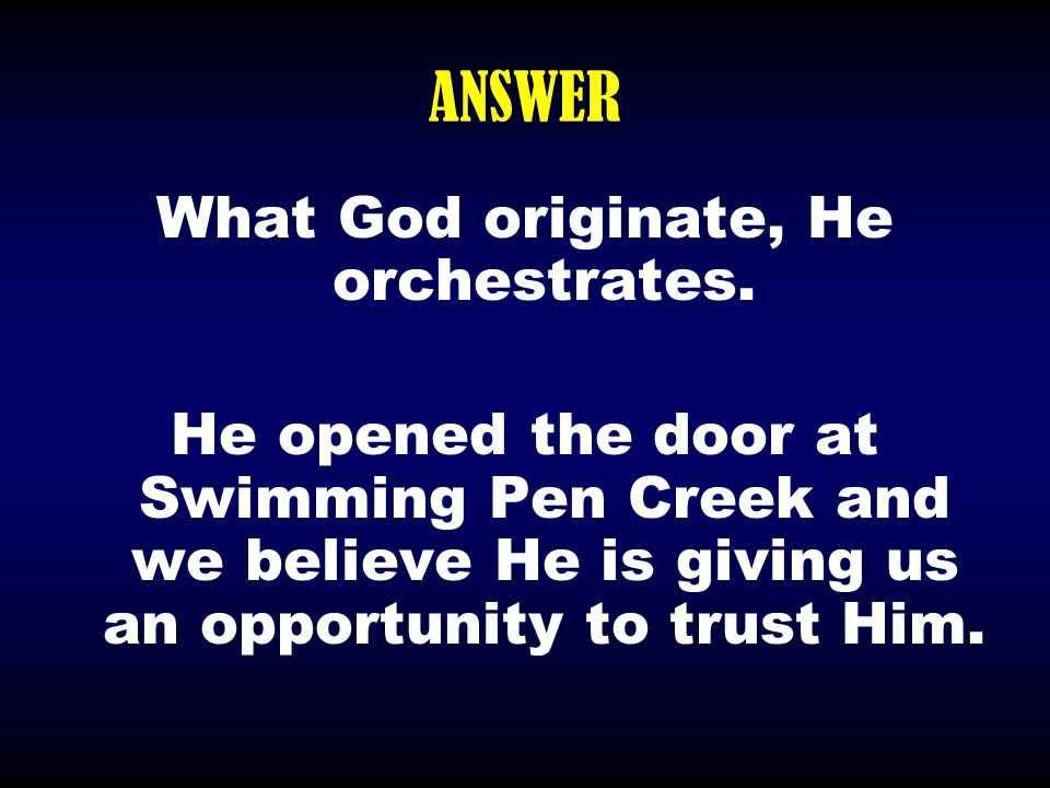 ANSWER What God originate, He orchestrates. He opened the door at Swimming Pen Creek and we believe He is giving us an opportunity to trust Him.