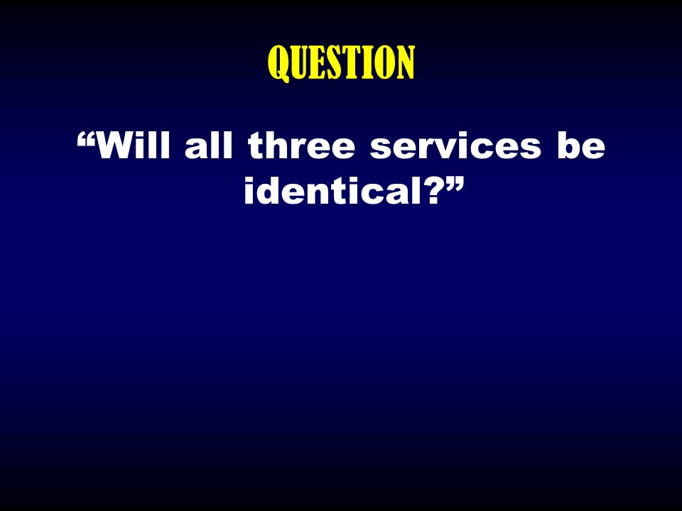 """QUESTION """"Will all three services be identical?"""""""