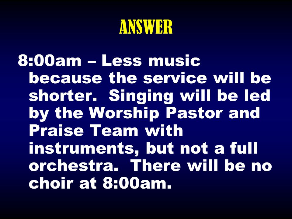 ANSWER 8:00am – Less music because the service will be shorter. Singing will be led by the Worship Pastor and Praise Team with instruments, but not a