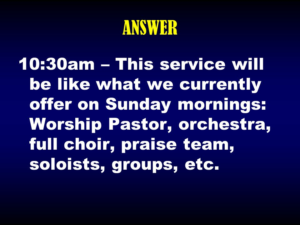 ANSWER 10:30am – This service will be like what we currently offer on Sunday mornings: Worship Pastor, orchestra, full choir, praise team, soloists, g
