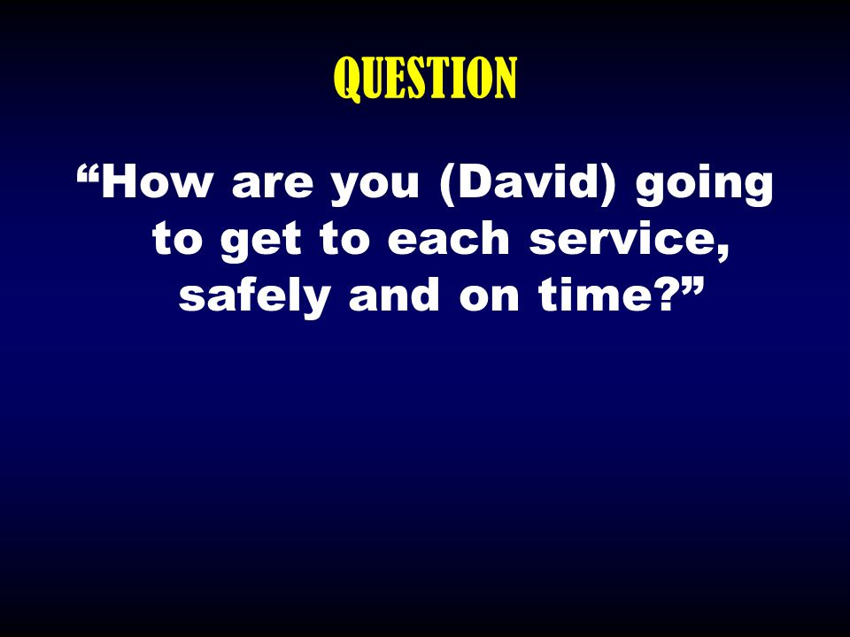 """QUESTION """"How are you (David) going to get to each service, safely and on time?"""""""