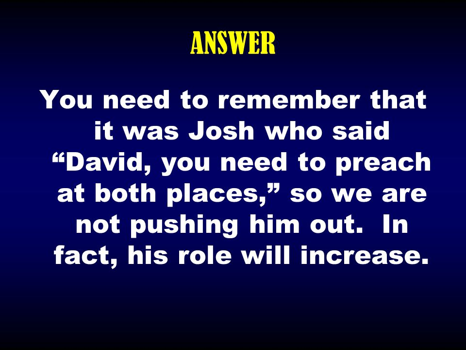 """ANSWER You need to remember that it was Josh who said """"David, you need to preach at both places,"""" so we are not pushing him out. In fact, his role wil"""