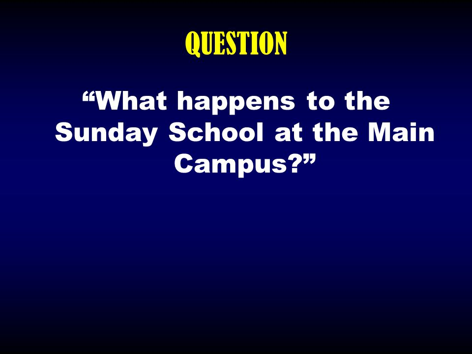 """QUESTION """"What happens to the Sunday School at the Main Campus?"""""""