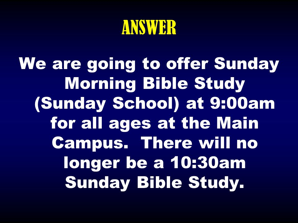 ANSWER We are going to offer Sunday Morning Bible Study (Sunday School) at 9:00am for all ages at the Main Campus. There will no longer be a 10:30am S