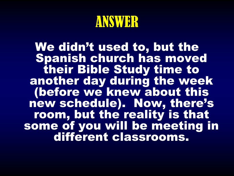 ANSWER We didn't used to, but the Spanish church has moved their Bible Study time to another day during the week (before we knew about this new schedu
