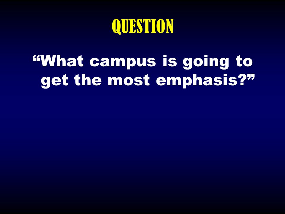 """QUESTION """"What campus is going to get the most emphasis?"""""""