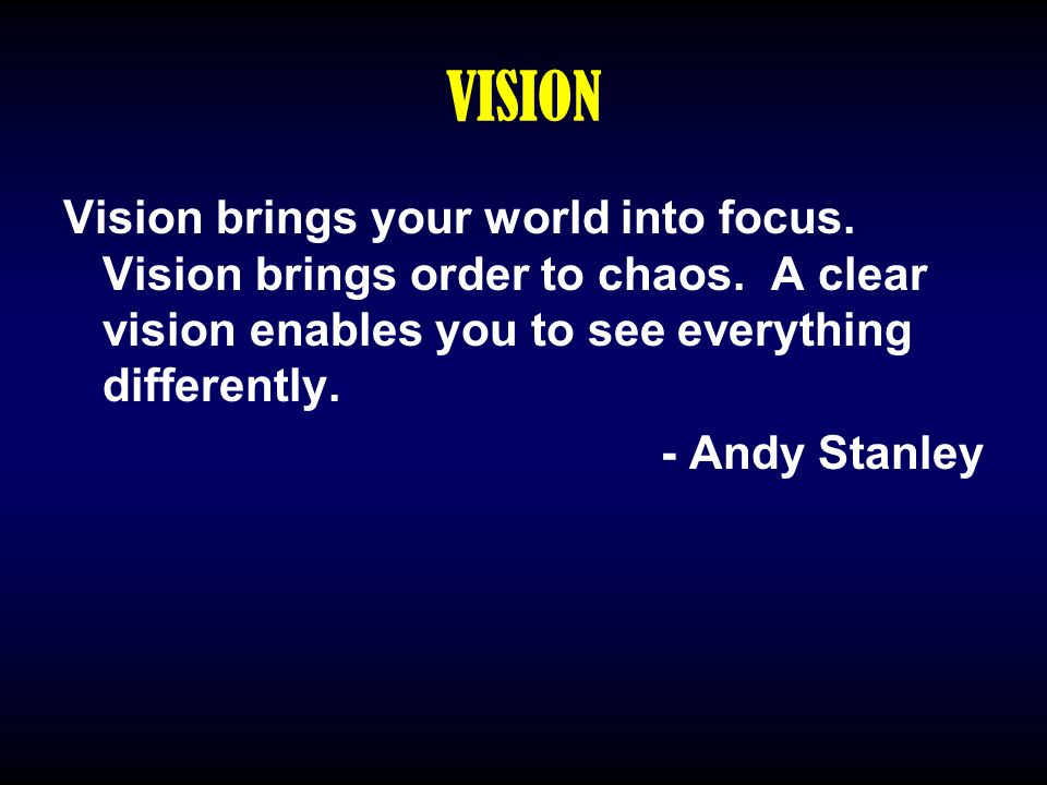 VISION Vision brings your world into focus. Vision brings order to chaos. A clear vision enables you to see everything differently. - Andy Stanley