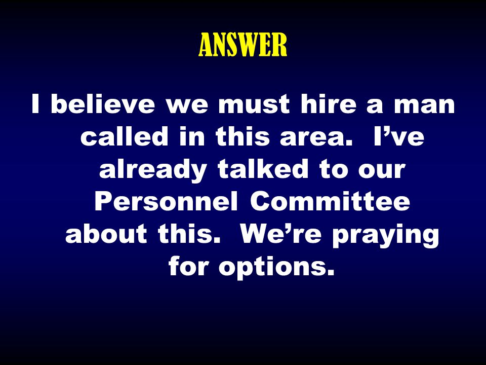 ANSWER I believe we must hire a man called in this area. I've already talked to our Personnel Committee about this. We're praying for options.