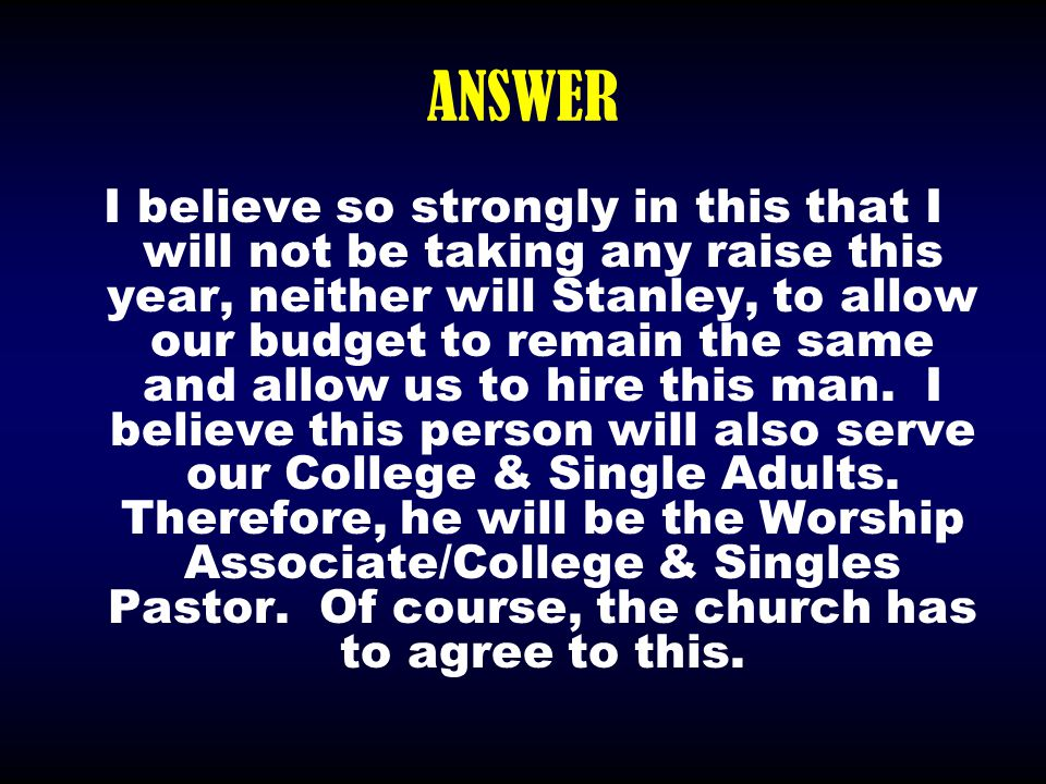 ANSWER I believe so strongly in this that I will not be taking any raise this year, neither will Stanley, to allow our budget to remain the same and a