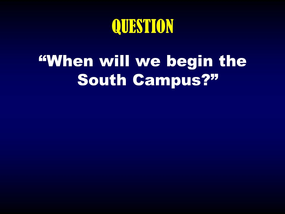 """QUESTION """"When will we begin the South Campus?"""""""