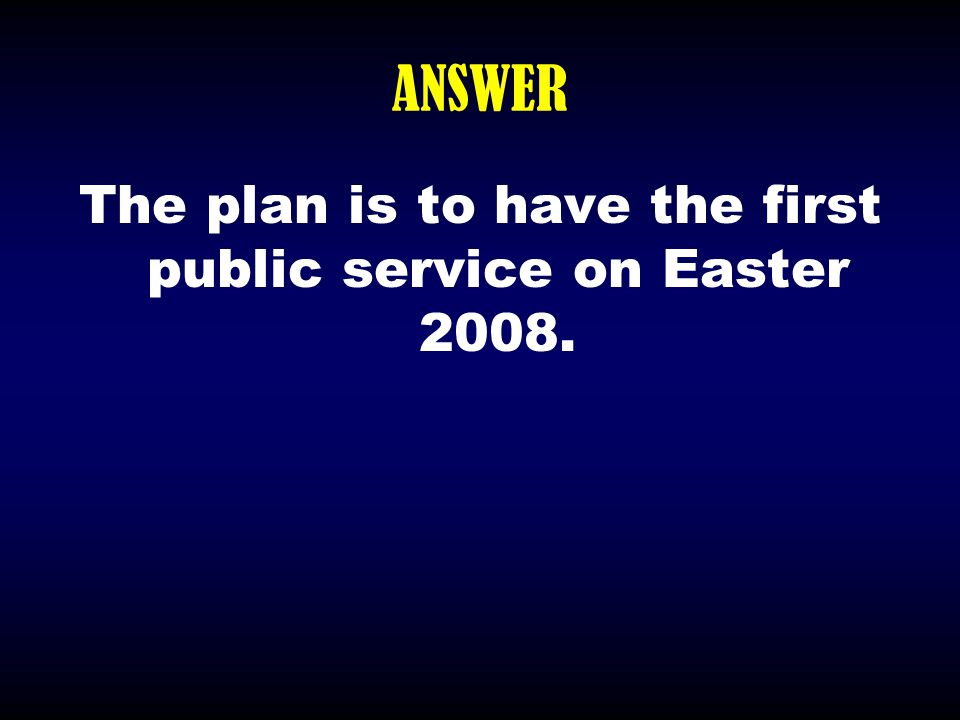 ANSWER The plan is to have the first public service on Easter 2008.