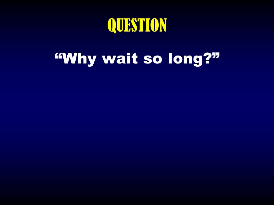 """QUESTION """"Why wait so long?"""""""