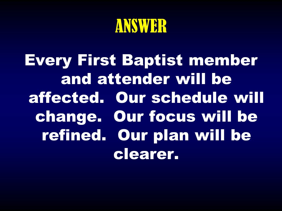 ANSWER Every First Baptist member and attender will be affected. Our schedule will change. Our focus will be refined. Our plan will be clearer.