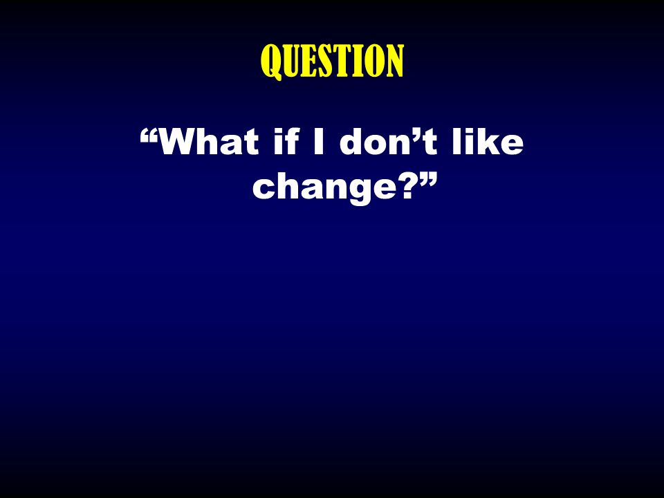 """QUESTION """"What if I don't like change?"""""""