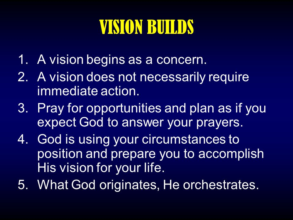 VISION BUILDS 1.A vision begins as a concern. 2.A vision does not necessarily require immediate action. 3.Pray for opportunities and plan as if you ex