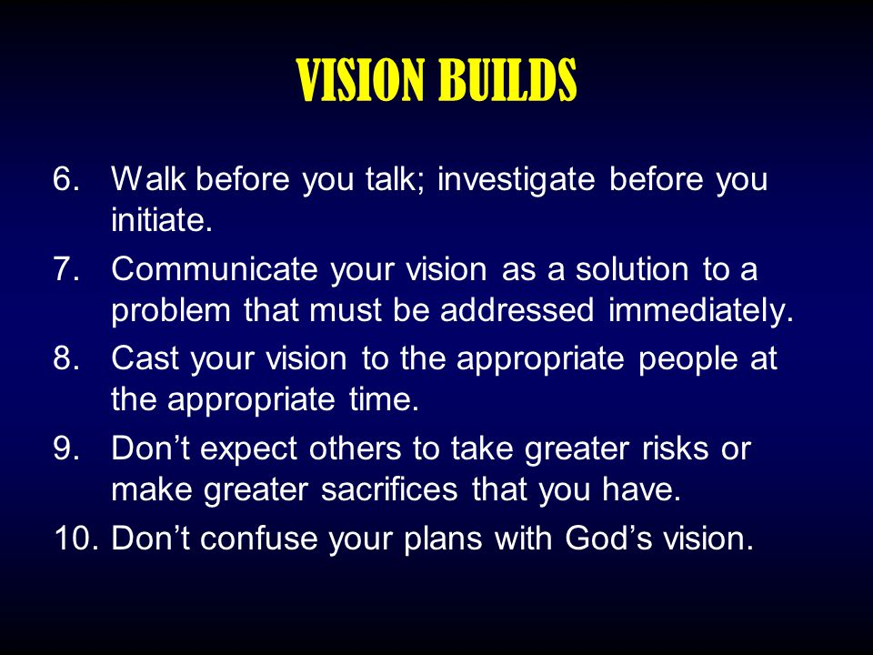 VISION BUILDS 6.Walk before you talk; investigate before you initiate. 7.Communicate your vision as a solution to a problem that must be addressed imm