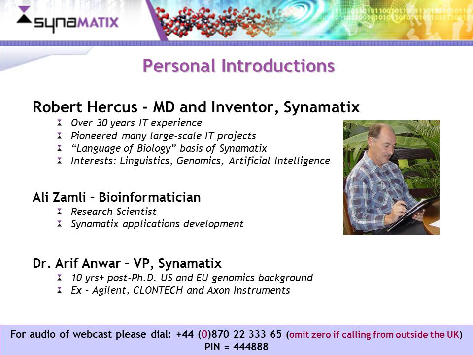 Copyright © 2006 Synamatix sdn bhd (538481-U) For audio of webcast please dial: +44 (0)870 22 333 65 (omit zero if calling from outside the UK) PIN = 444888 Personal Introductions Robert Hercus - MD and Inventor, Synamatix Over 30 years IT experience Pioneered many large-scale IT projects Language of Biology basis of Synamatix Interests: Linguistics, Genomics, Artificial Intelligence Ali Zamli – Bioinformatician Research Scientist Synamatix applications development Dr.
