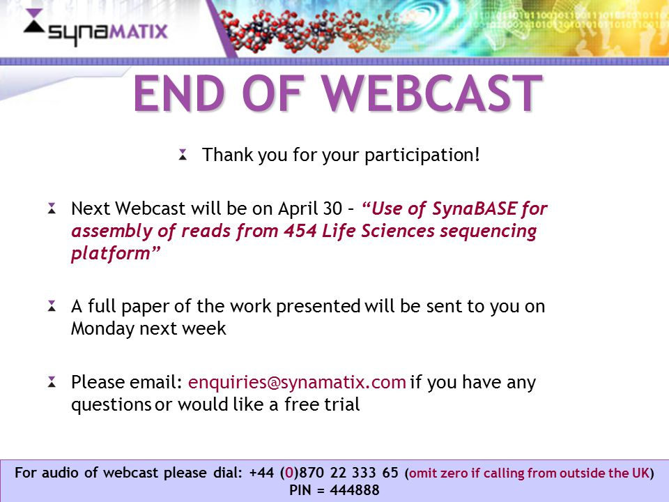 Copyright © 2006 Synamatix sdn bhd (538481-U) For audio of webcast please dial: +44 (0)870 22 333 65 (omit zero if calling from outside the UK) PIN = 444888 END OF WEBCAST Thank you for your participation.