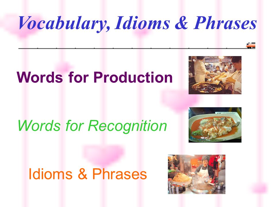 Vocabulary, Idioms & Phrases Words for Production Words for Recognition Idioms & Phrases