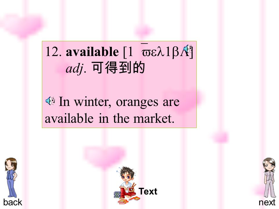 12. available [ 1`vel1bL ] adj. 可得到的 In winter, oranges are available in the market. backnext Text