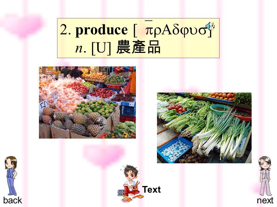 2. produce [ `prAdjus ] n. [U] 農產品 backnext Text