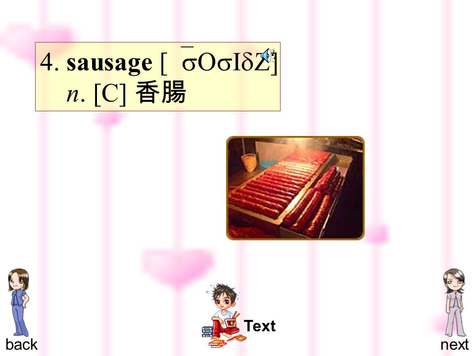 4. sausage [ `sOsIdZ ] n. [C] 香腸 backnext Text