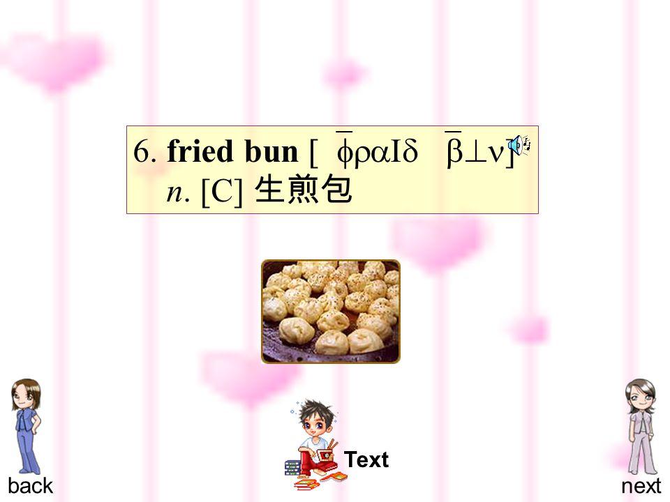 6. fried bun [`fraId `b^n ] n. [C] 生煎包 backnext Text