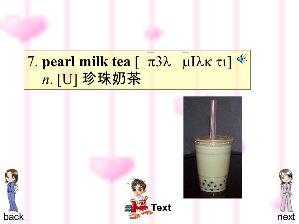 backnext Text 7. pearl milk tea [`p3l `mIlk ti ] n. [U] 珍珠奶茶