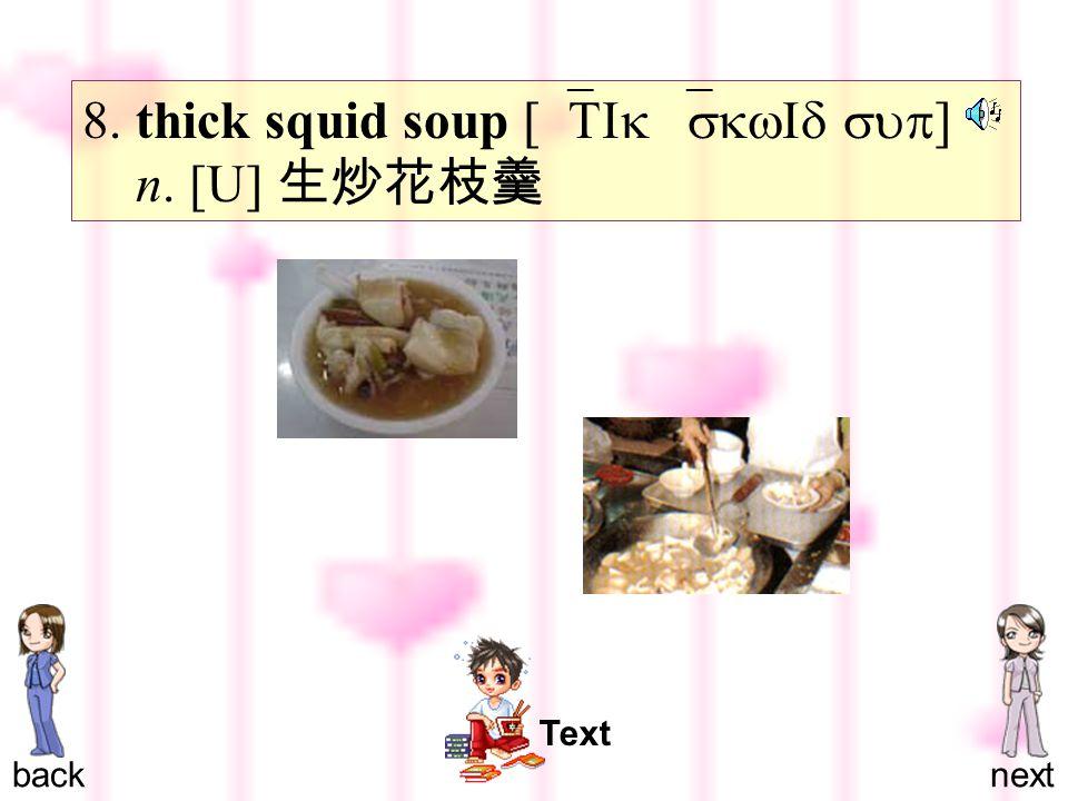 8. thick squid soup [`TIk `skwId sup ] n. [U] 生炒花枝羹 backnext Text