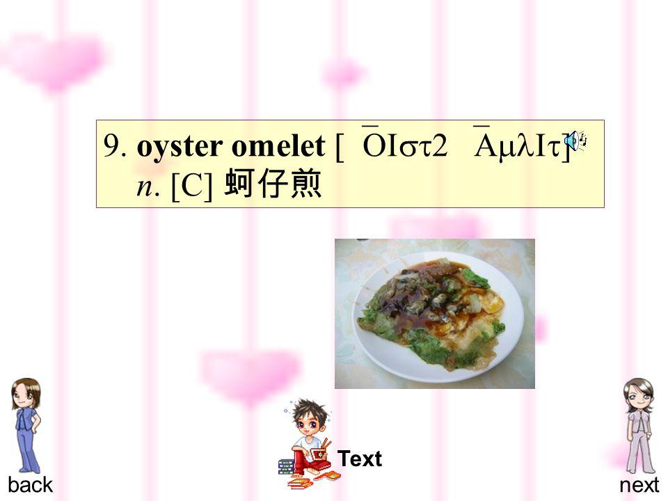 9. oyster omelet [`OIst2 `AmlIt ] n. [C] 蚵仔煎 backnext Text
