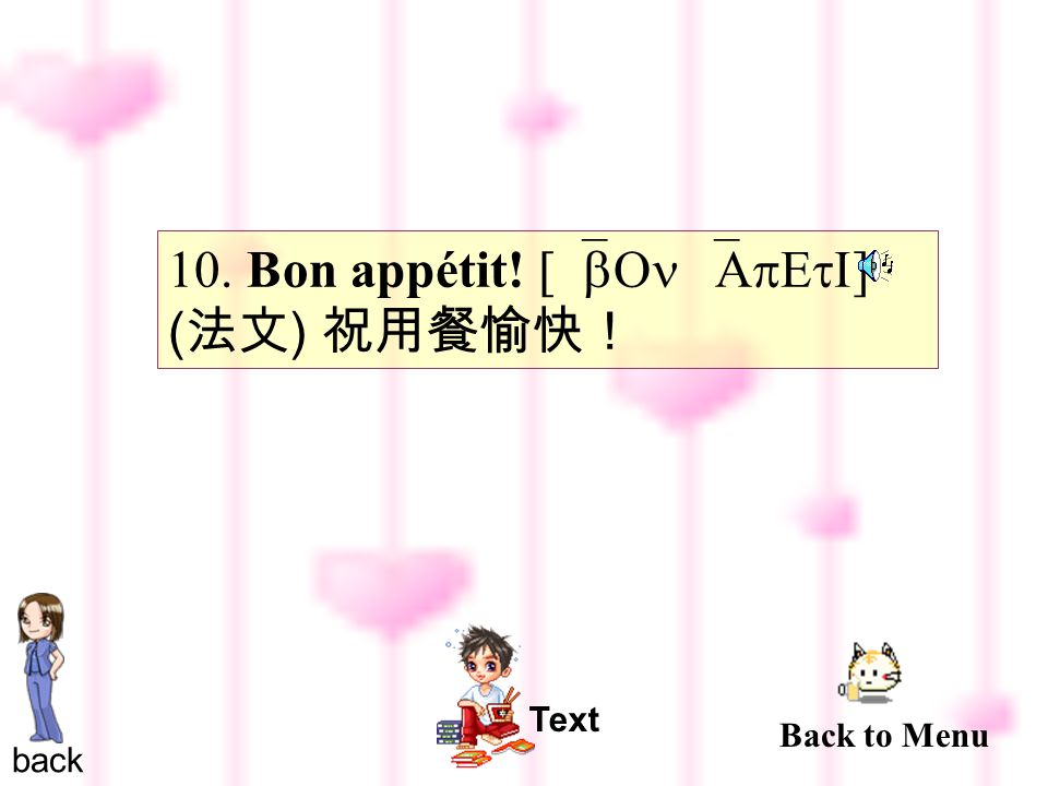 10. Bon appétit! [`bOn `ApEtI ] ( 法文 ) 祝用餐愉快! back Text Back to Menu