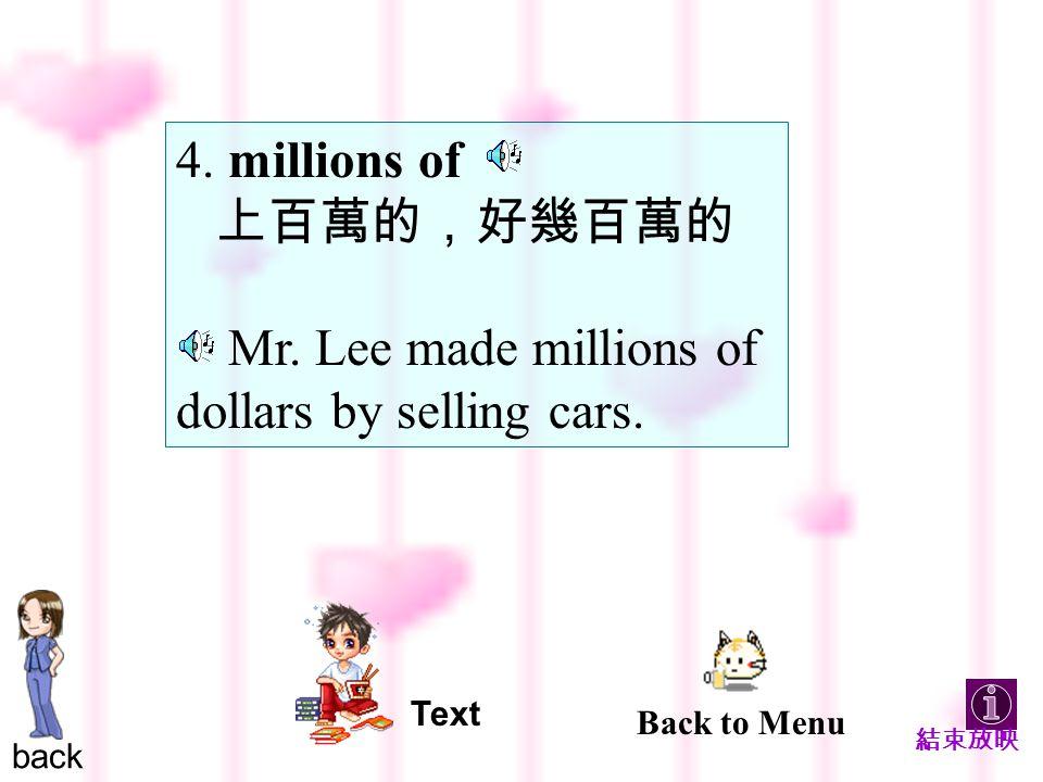 4. millions of 上百萬的,好幾百萬的 Mr. Lee made millions of dollars by selling cars.