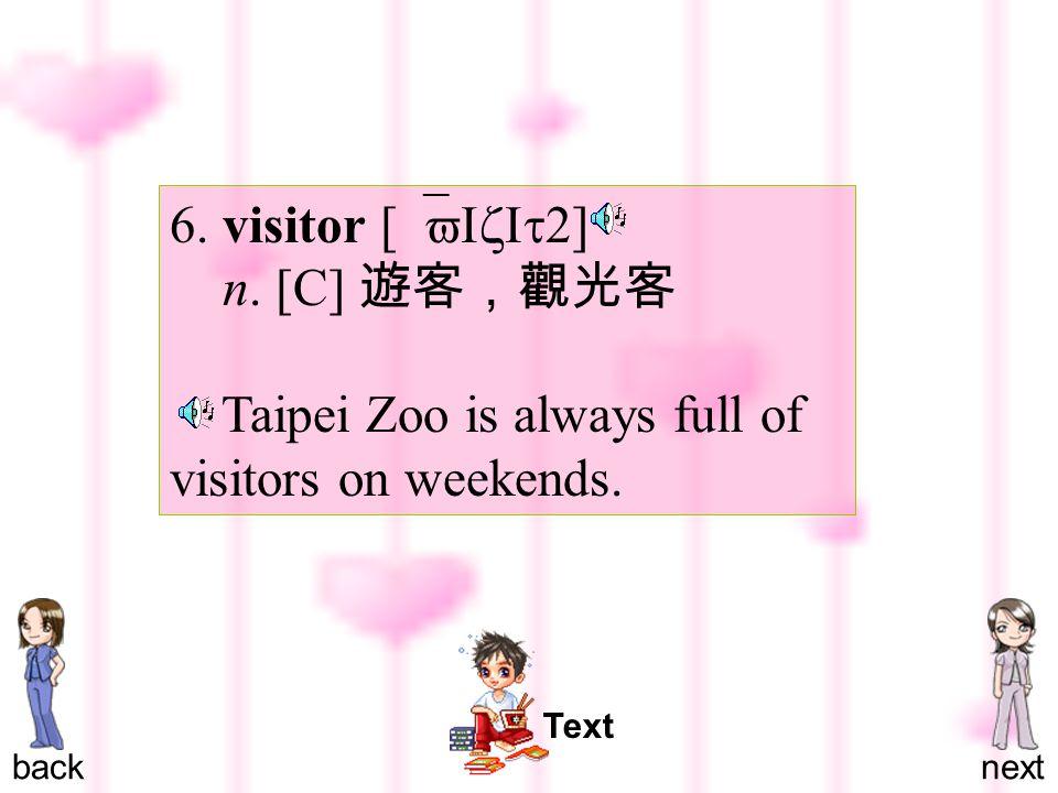 6. visitor [ `vIzIt2 ] n. [C] 遊客,觀光客 Taipei Zoo is always full of visitors on weekends.