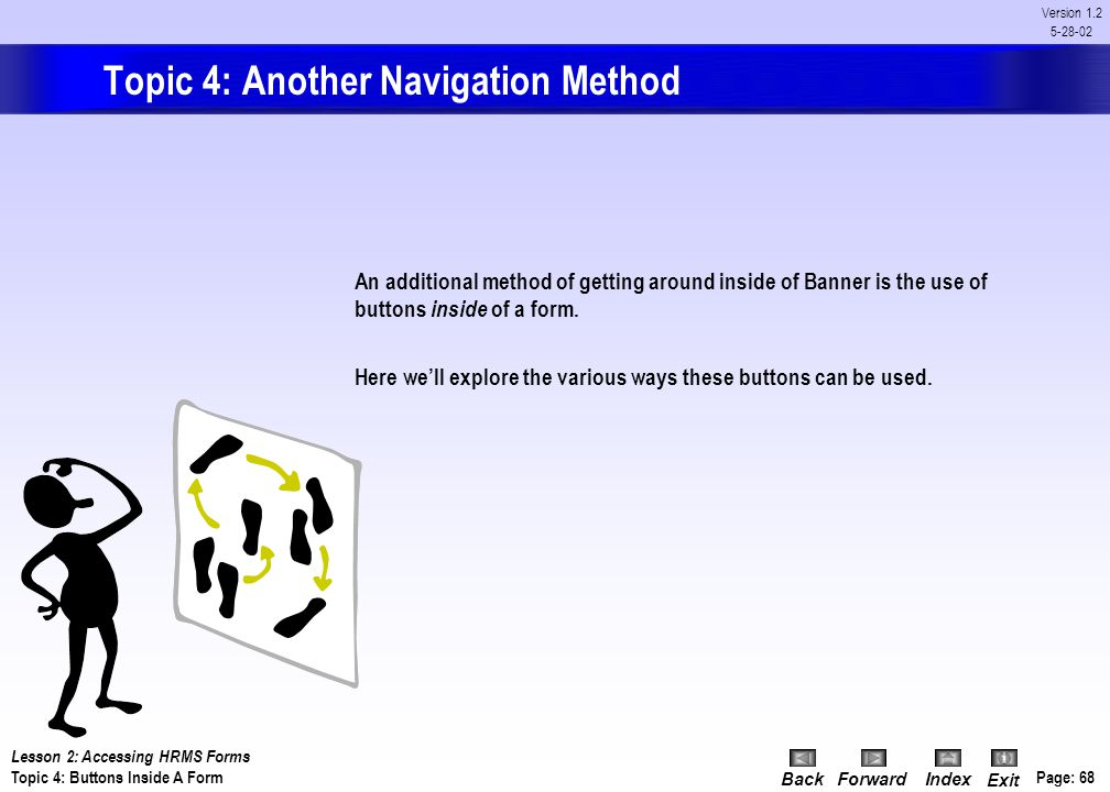 BackForwardIndex Exit Page: 67 Version 1.2 5-28-02 On Your Own Activity: Last 10 Forms Steps:Action: With Banner open: 1) Click the File menu on the m