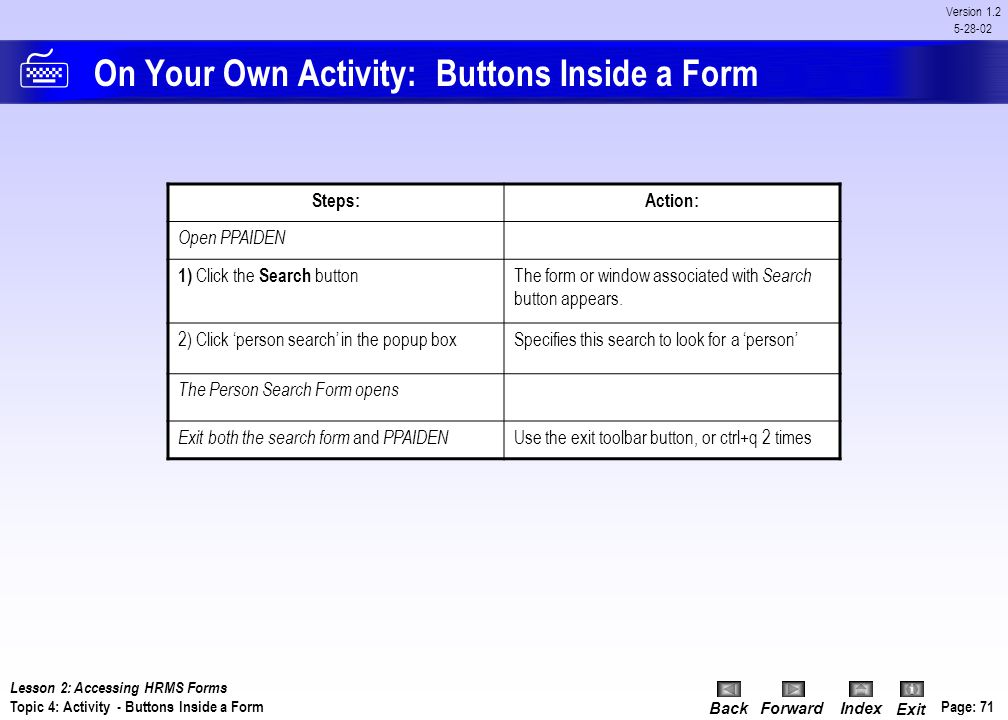 BackForwardIndex Exit Page: 70 Version 1.2 5-28-02 Procedure: Buttons Inside of a Form Follow this next example to searching for a specific person's r