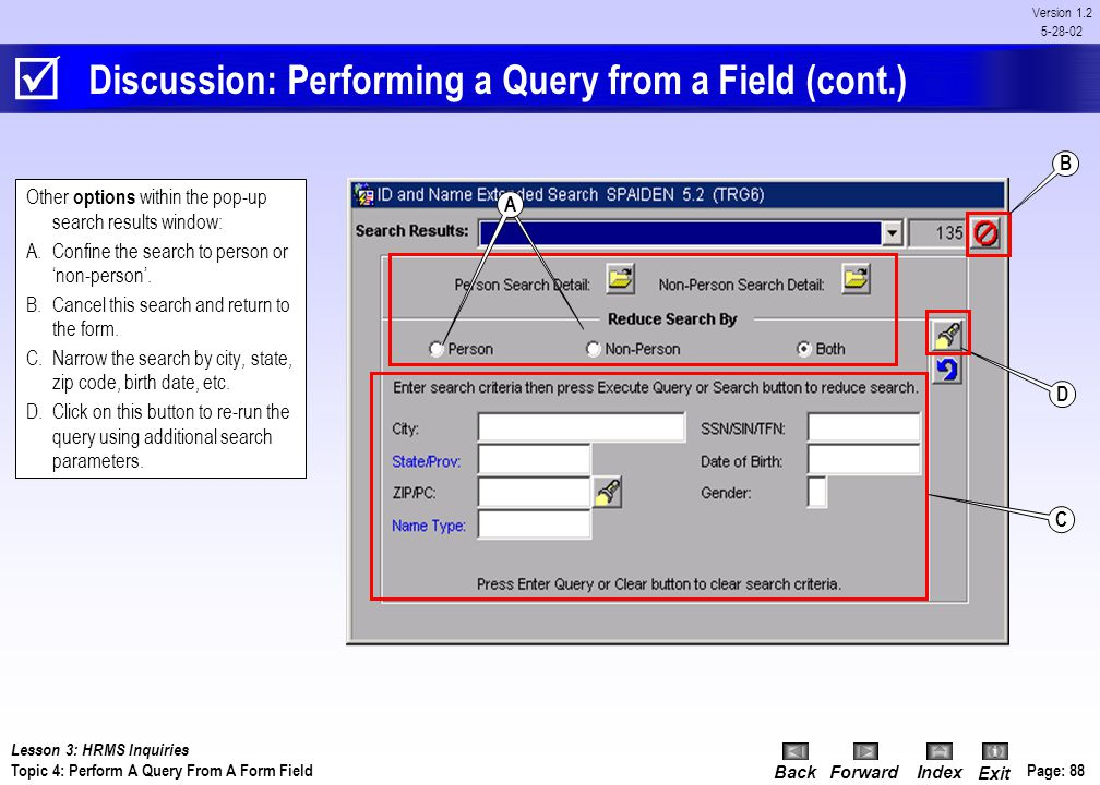BackForwardIndex Exit Page: 87 Version 1.2 5-28-02 Procedure: Performing a Query from a Form Field 1.In a form field (i.e. ID, Name, etc), enter the s