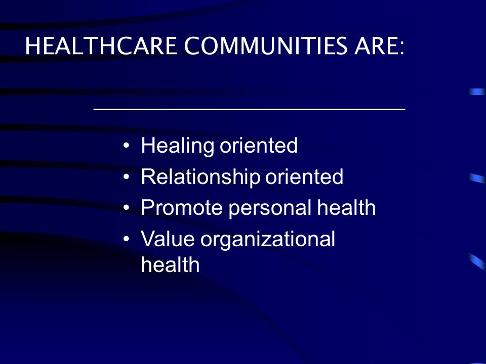 Healing oriented Relationship oriented Promote personal health Value organizational health HEALTHCARE COMMUNITIES ARE: