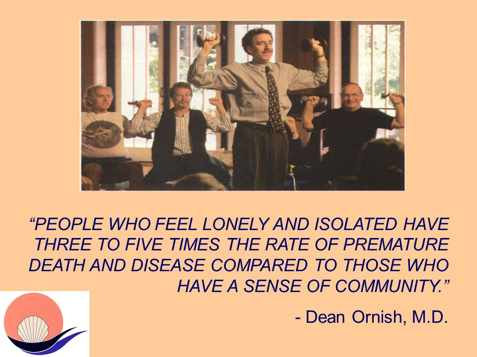 J PEOPLE WHO FEEL LONELY AND ISOLATED HAVE THREE TO FIVE TIMES THE RATE OF PREMATURE DEATH AND DISEASE COMPARED TO THOSE WHO HAVE A SENSE OF COMMUNITY. - Dean Ornish, M.D.