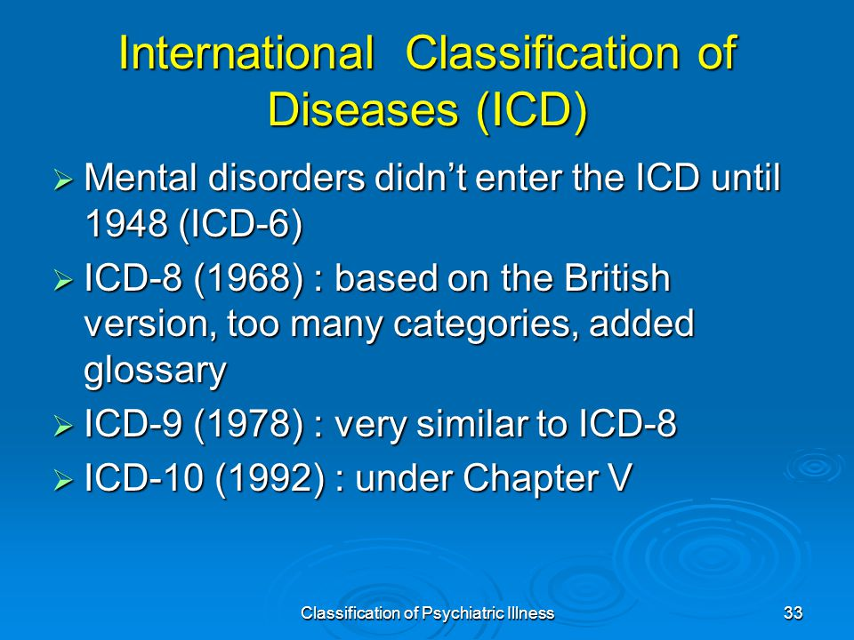 Classification of Psychiatric Illness33 International Classification of Diseases (ICD)  Mental disorders didn't enter the ICD until 1948 (ICD-6)  ICD-8 (1968) : based on the British version, too many categories, added glossary  ICD-9 (1978) : very similar to ICD-8  ICD-10 (1992) : under Chapter V