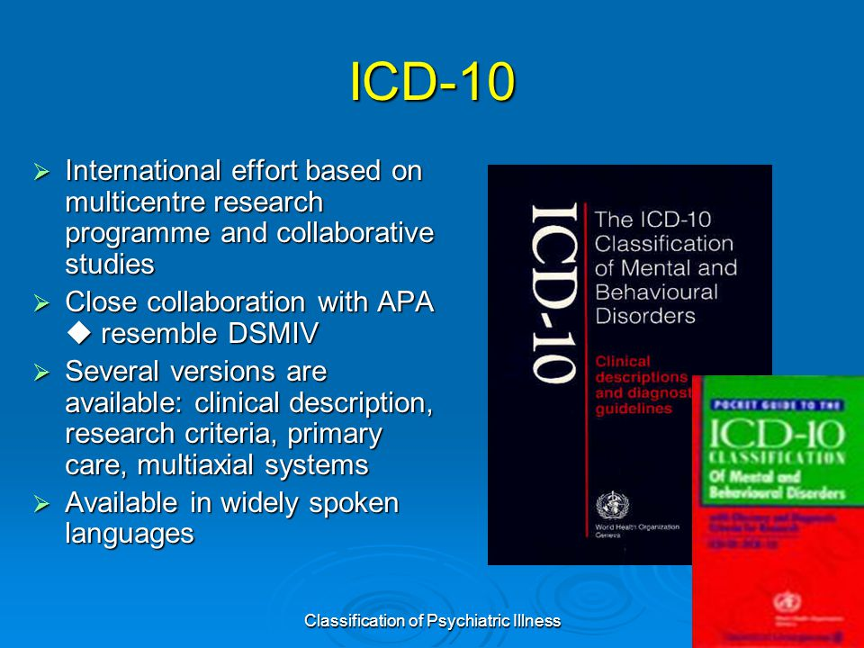 Classification of Psychiatric Illness34 ICD-10  International effort based on multicentre research programme and collaborative studies  Close collaboration with APA  resemble DSMIV  Several versions are available: clinical description, research criteria, primary care, multiaxial systems  Available in widely spoken languages
