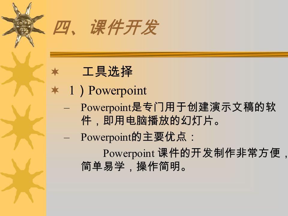 四、课件开发  工具选择  1 ) Powerpoint –Powerpoint 是专门用于创建演示文稿的软 件,即用电脑播放的幻灯片。 –Powerpoint 的主要优点: Powerpoint 课件的开发制作非常方便, 简单易学,操作简明。