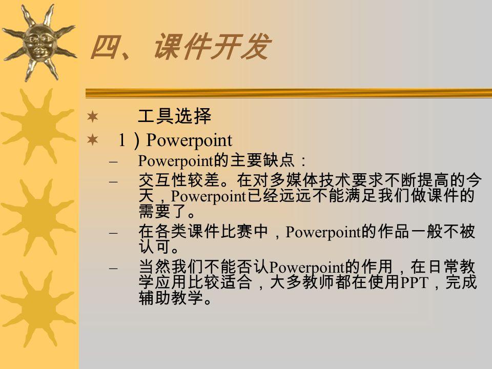 四、课件开发  工具选择  1 ) Powerpoint –Powerpoint 的主要缺点: – 交互性较差。在对多媒体技术要求不断提高的今 天, Powerpoint 已经远远不能满足我们做课件的 需要了。 – 在各类课件比赛中, Powerpoint 的作品一般不被 认可。 – 当然我们不