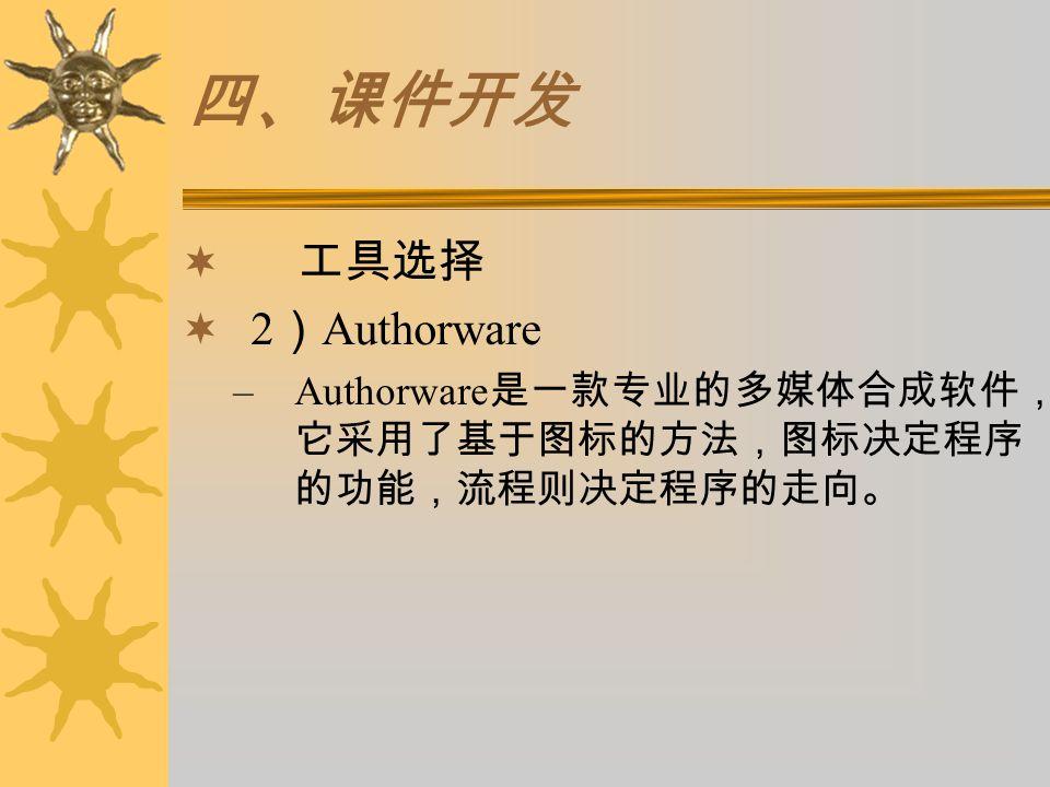 四、课件开发  工具选择  2 ) Authorware –Authorware 是一款专业的多媒体合成软件, 它采用了基于图标的方法,图标决定程序 的功能,流程则决定程序的走向。