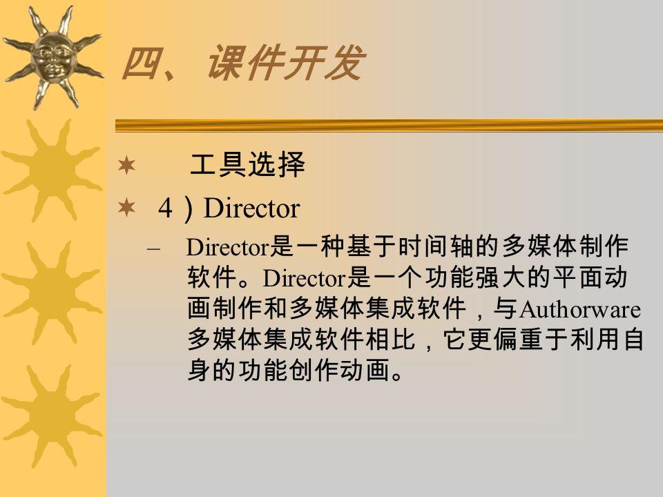 四、课件开发  工具选择  4 ) Director –Director 是一种基于时间轴的多媒体制作 软件。 Director 是一个功能强大的平面动 画制作和多媒体集成软件,与 Authorware 多媒体集成软件相比,它更偏重于利用自 身的功能创作动画。