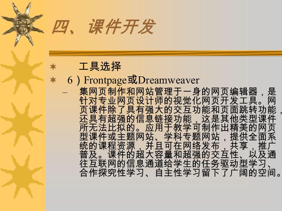四、课件开发  工具选择  6 ) Frontpage 或 Dreamweaver – 集网页制作和网站管理于一身的网页编辑器,是 针对专业网页设计师的视觉化网页开发工具。网 页课件除了具有强大的交互功能和页面跳转功能, 还具有超强的信息链接功能,这是其他类型课件 所无法比拟的。应用于教学可制作
